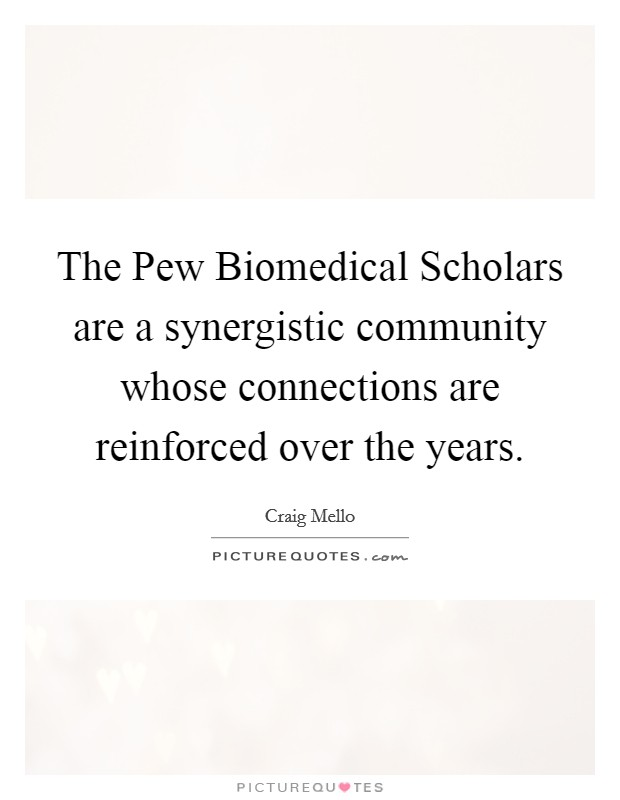 The Pew Biomedical Scholars are a synergistic community whose connections are reinforced over the years Picture Quote #1