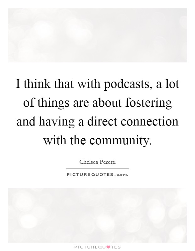 I think that with podcasts, a lot of things are about fostering and having a direct connection with the community Picture Quote #1