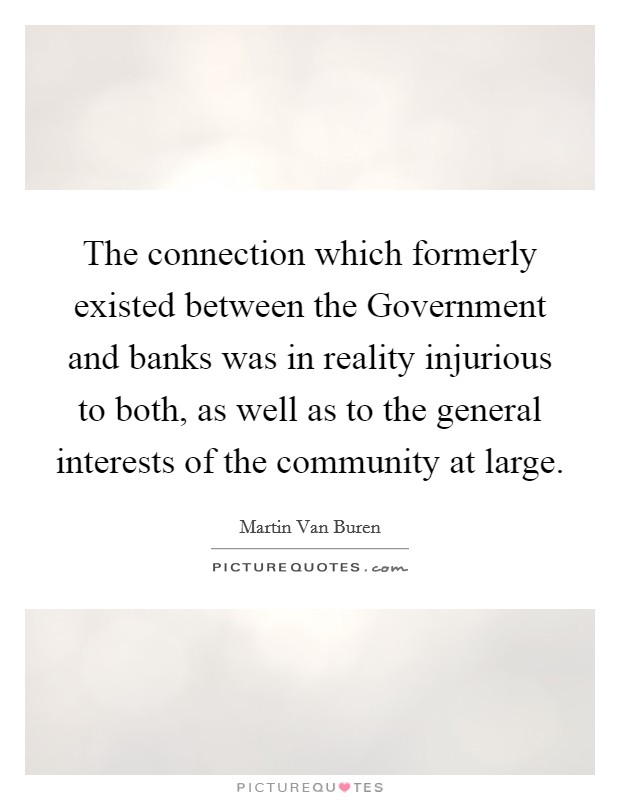 The connection which formerly existed between the Government and banks was in reality injurious to both, as well as to the general interests of the community at large Picture Quote #1