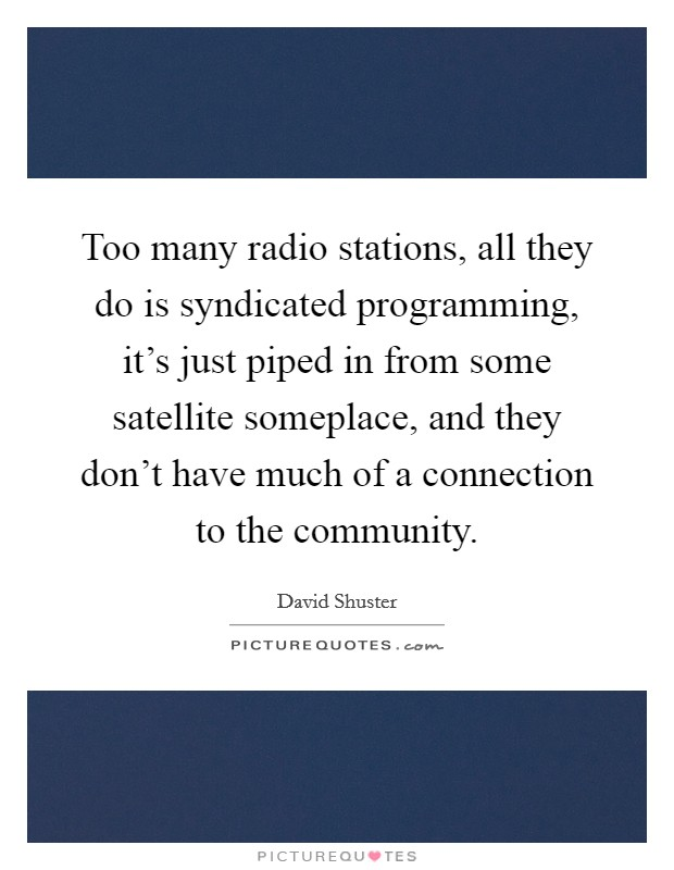 Too many radio stations, all they do is syndicated programming, it's just piped in from some satellite someplace, and they don't have much of a connection to the community Picture Quote #1