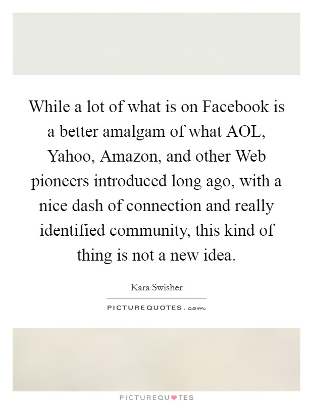 While a lot of what is on Facebook is a better amalgam of what AOL, Yahoo, Amazon, and other Web pioneers introduced long ago, with a nice dash of connection and really identified community, this kind of thing is not a new idea Picture Quote #1