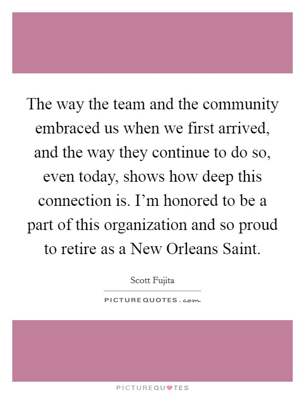 The way the team and the community embraced us when we first arrived, and the way they continue to do so, even today, shows how deep this connection is. I'm honored to be a part of this organization and so proud to retire as a New Orleans Saint Picture Quote #1