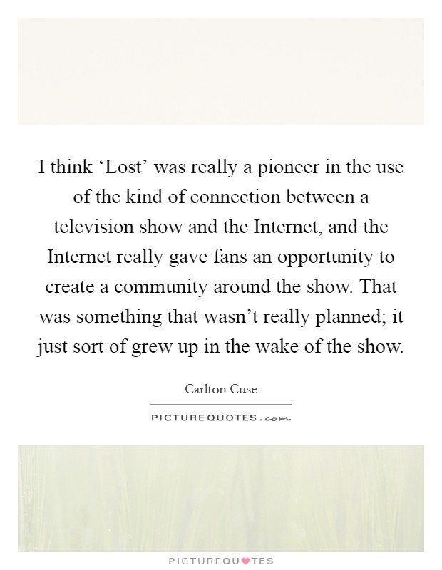 I think 'Lost' was really a pioneer in the use of the kind of connection between a television show and the Internet, and the Internet really gave fans an opportunity to create a community around the show. That was something that wasn't really planned; it just sort of grew up in the wake of the show Picture Quote #1