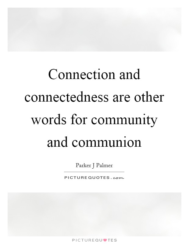 Connection and connectedness are other words for community and communion Picture Quote #1