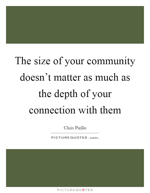 The size of your community doesn't matter as much as the depth of your connection with them Picture Quote #1