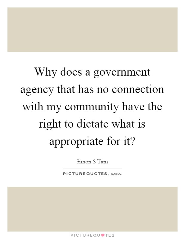 Why does a government agency that has no connection with my community have the right to dictate what is appropriate for it? Picture Quote #1