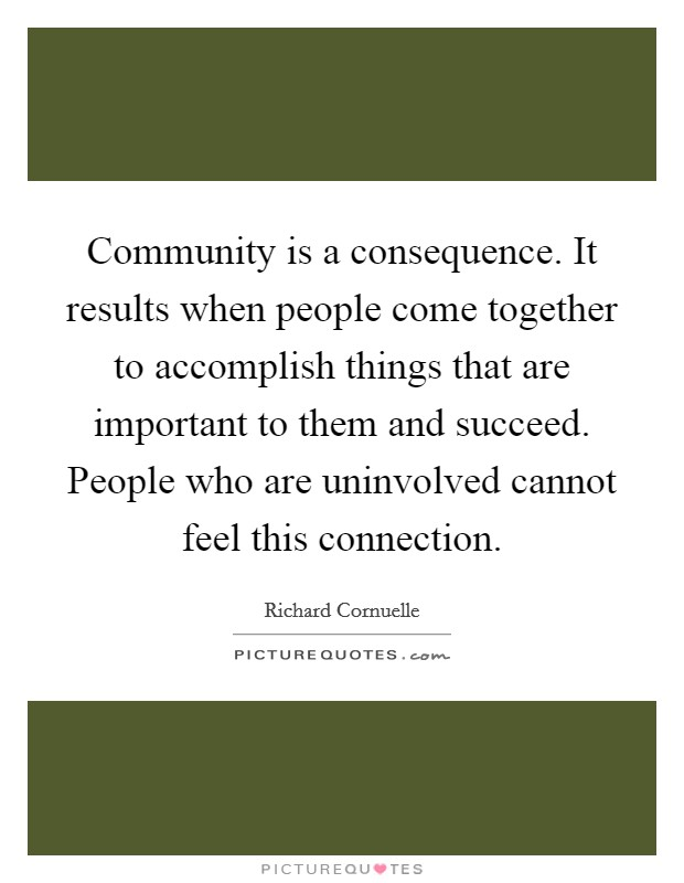 Community is a consequence. It results when people come together to accomplish things that are important to them and succeed. People who are uninvolved cannot feel this connection Picture Quote #1