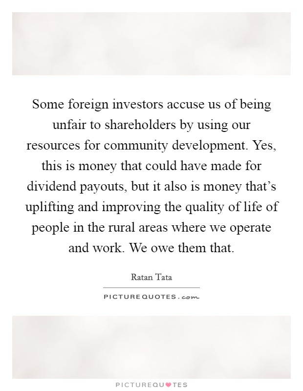 Some foreign investors accuse us of being unfair to shareholders by using our resources for community development. Yes, this is money that could have made for dividend payouts, but it also is money that's uplifting and improving the quality of life of people in the rural areas where we operate and work. We owe them that. Picture Quote #1