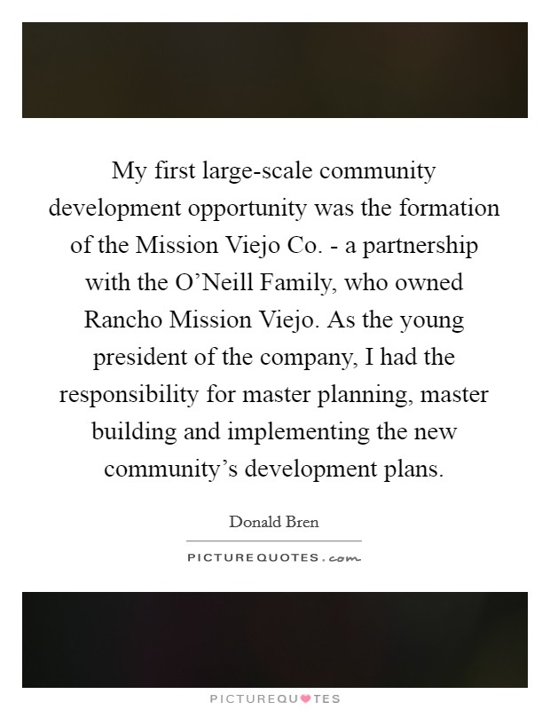 My first large-scale community development opportunity was the formation of the Mission Viejo Co. - a partnership with the O'Neill Family, who owned Rancho Mission Viejo. As the young president of the company, I had the responsibility for master planning, master building and implementing the new community's development plans Picture Quote #1