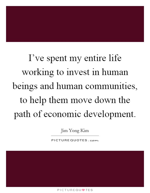 I've spent my entire life working to invest in human beings and human communities, to help them move down the path of economic development. Picture Quote #1