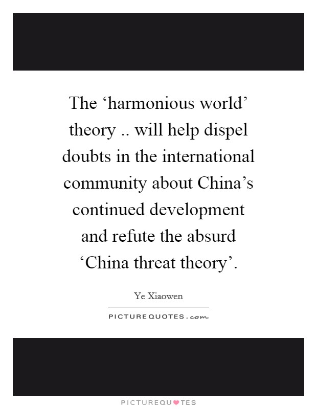 The 'harmonious world' theory .. will help dispel doubts in the international community about China's continued development and refute the absurd 'China threat theory' Picture Quote #1