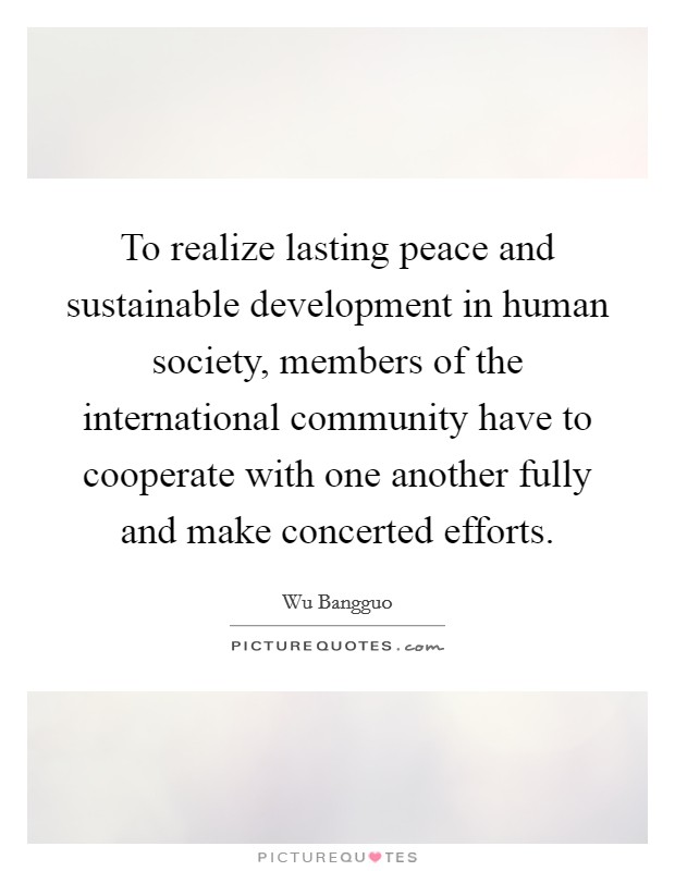 To realize lasting peace and sustainable development in human society, members of the international community have to cooperate with one another fully and make concerted efforts Picture Quote #1