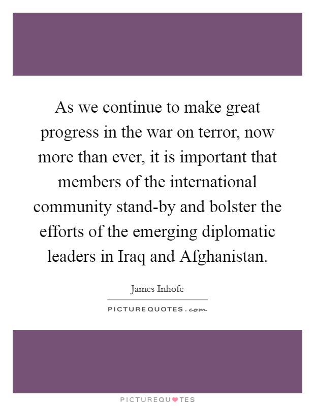 As we continue to make great progress in the war on terror, now more than ever, it is important that members of the international community stand-by and bolster the efforts of the emerging diplomatic leaders in Iraq and Afghanistan Picture Quote #1