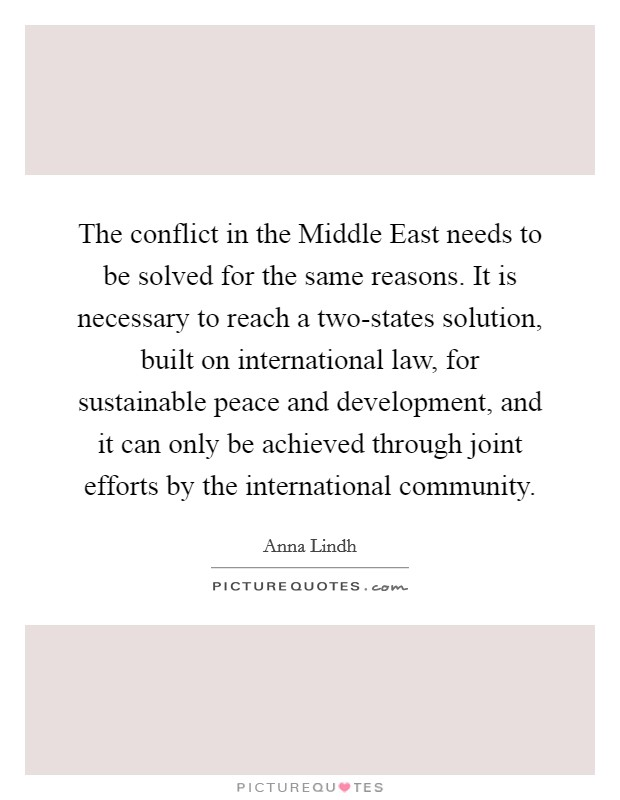 The conflict in the Middle East needs to be solved for the same reasons. It is necessary to reach a two-states solution, built on international law, for sustainable peace and development, and it can only be achieved through joint efforts by the international community Picture Quote #1