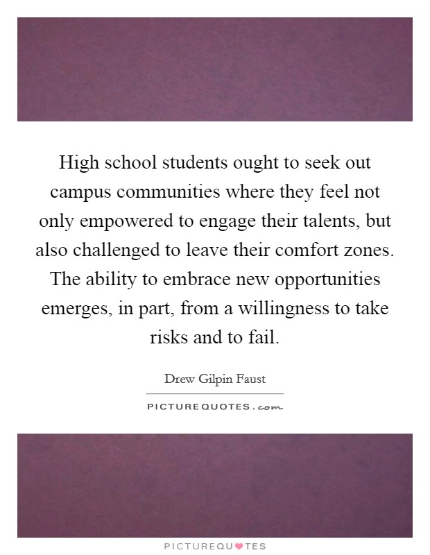 High school students ought to seek out campus communities where they feel not only empowered to engage their talents, but also challenged to leave their comfort zones. The ability to embrace new opportunities emerges, in part, from a willingness to take risks and to fail. Picture Quote #1