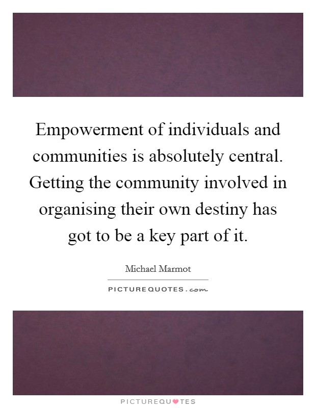 Empowerment of individuals and communities is absolutely central. Getting the community involved in organising their own destiny has got to be a key part of it Picture Quote #1