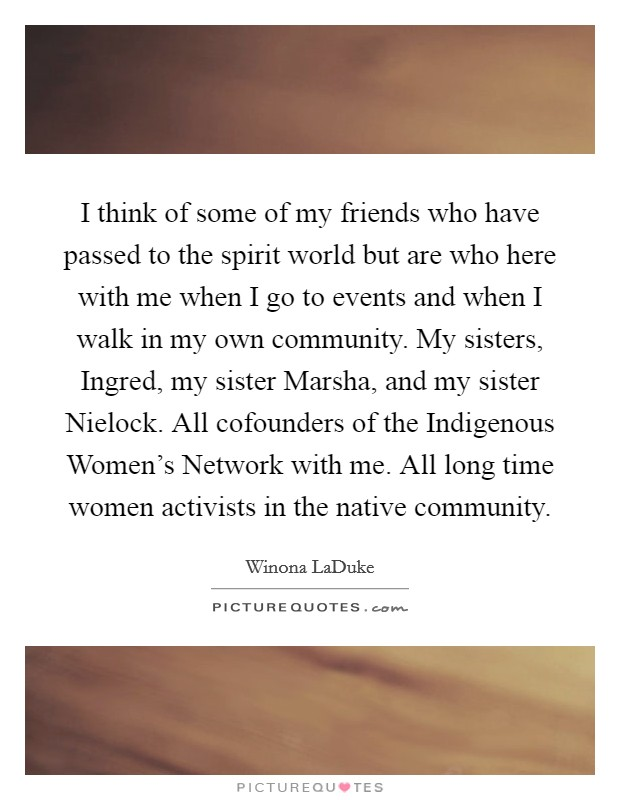 I think of some of my friends who have passed to the spirit world but are who here with me when I go to events and when I walk in my own community. My sisters, Ingred, my sister Marsha, and my sister Nielock. All cofounders of the Indigenous Women's Network with me. All long time women activists in the native community Picture Quote #1