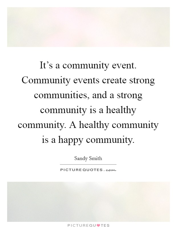 It's a community event. Community events create strong communities, and a strong community is a healthy community. A healthy community is a happy community Picture Quote #1