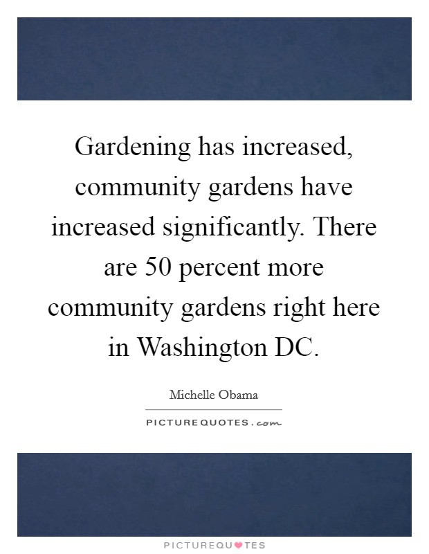 Gardening has increased, community gardens have increased significantly. There are 50 percent more community gardens right here in Washington DC Picture Quote #1