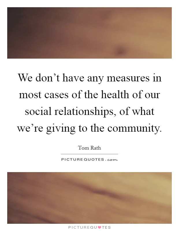 We don't have any measures in most cases of the health of our social relationships, of what we're giving to the community Picture Quote #1