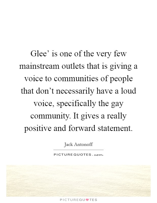 Glee' is one of the very few mainstream outlets that is giving a voice to communities of people that don't necessarily have a loud voice, specifically the gay community. It gives a really positive and forward statement Picture Quote #1