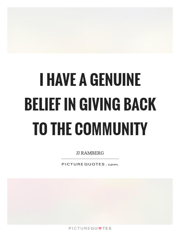 I have a genuine belief in giving back to the community ...