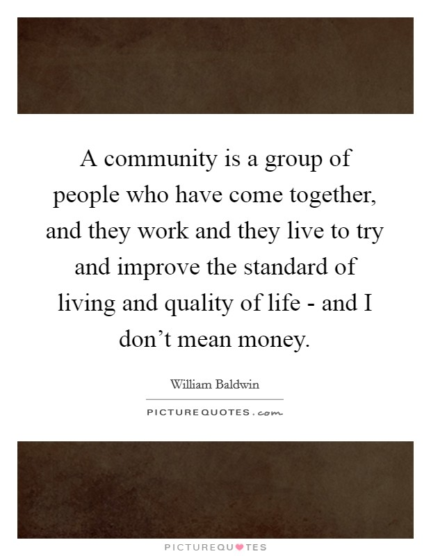 A community is a group of people who have come together, and they work and they live to try and improve the standard of living and quality of life - and I don't mean money Picture Quote #1