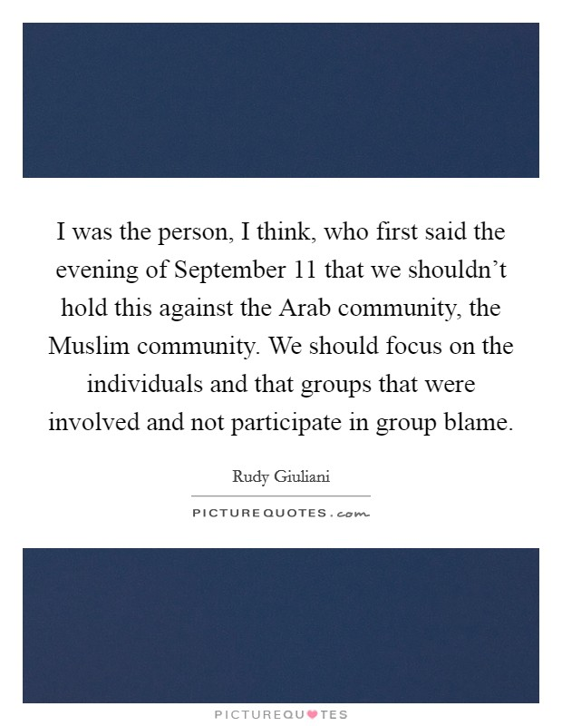 I was the person, I think, who first said the evening of September 11 that we shouldn't hold this against the Arab community, the Muslim community. We should focus on the individuals and that groups that were involved and not participate in group blame Picture Quote #1