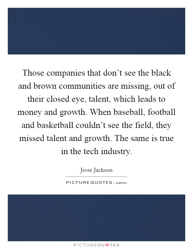 Those companies that don't see the black and brown communities are missing, out of their closed eye, talent, which leads to money and growth. When baseball, football and basketball couldn't see the field, they missed talent and growth. The same is true in the tech industry Picture Quote #1