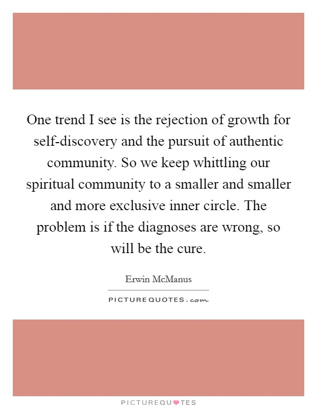 One trend I see is the rejection of growth for self-discovery and the pursuit of authentic community. So we keep whittling our spiritual community to a smaller and smaller and more exclusive inner circle. The problem is if the diagnoses are wrong, so will be the cure Picture Quote #1