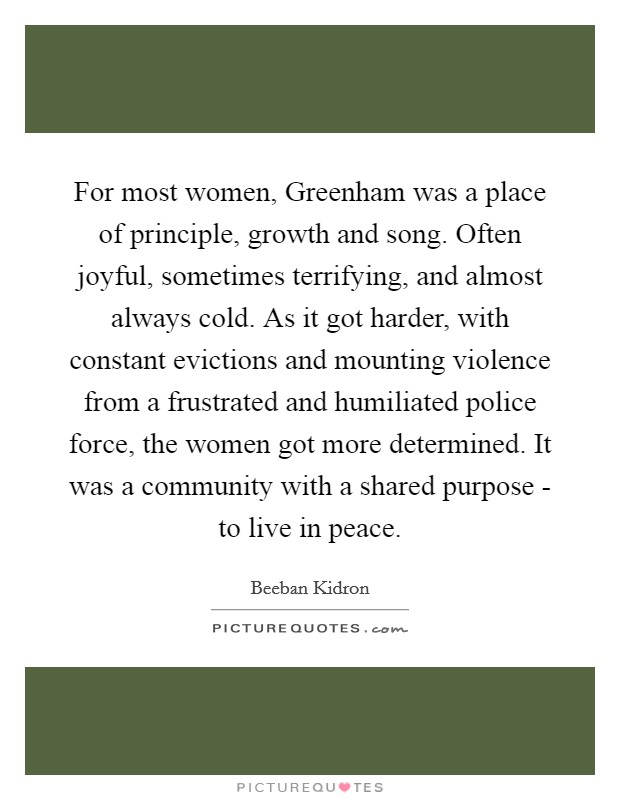 For most women, Greenham was a place of principle, growth and song. Often joyful, sometimes terrifying, and almost always cold. As it got harder, with constant evictions and mounting violence from a frustrated and humiliated police force, the women got more determined. It was a community with a shared purpose - to live in peace Picture Quote #1