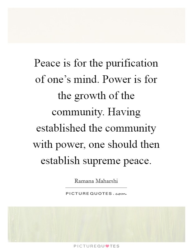 Peace is for the purification of one's mind. Power is for the growth of the community. Having established the community with power, one should then establish supreme peace Picture Quote #1