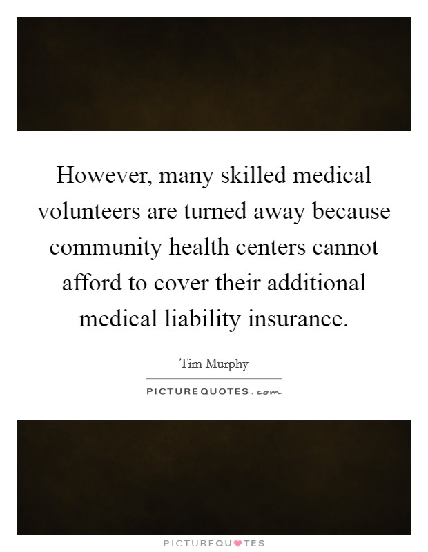 However, many skilled medical volunteers are turned away because community health centers cannot afford to cover their additional medical liability insurance Picture Quote #1