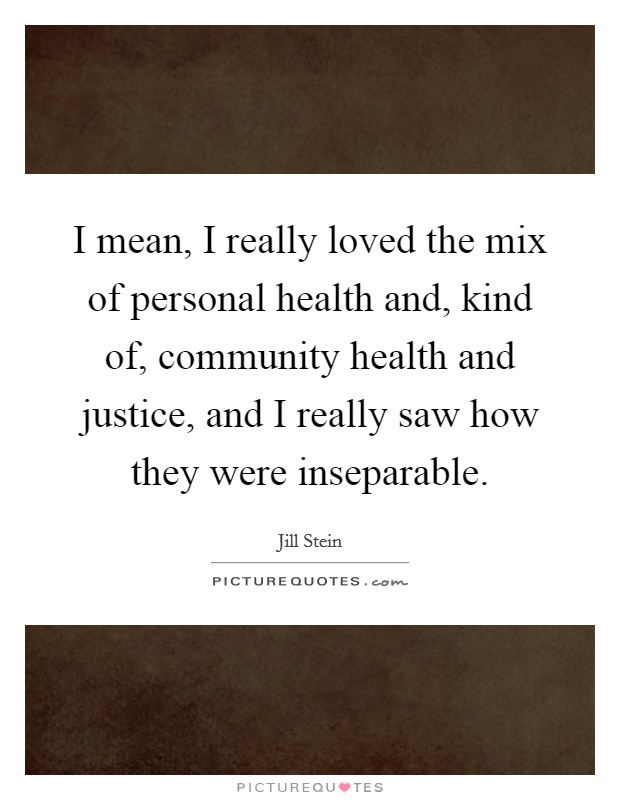I mean, I really loved the mix of personal health and, kind of, community health and justice, and I really saw how they were inseparable Picture Quote #1