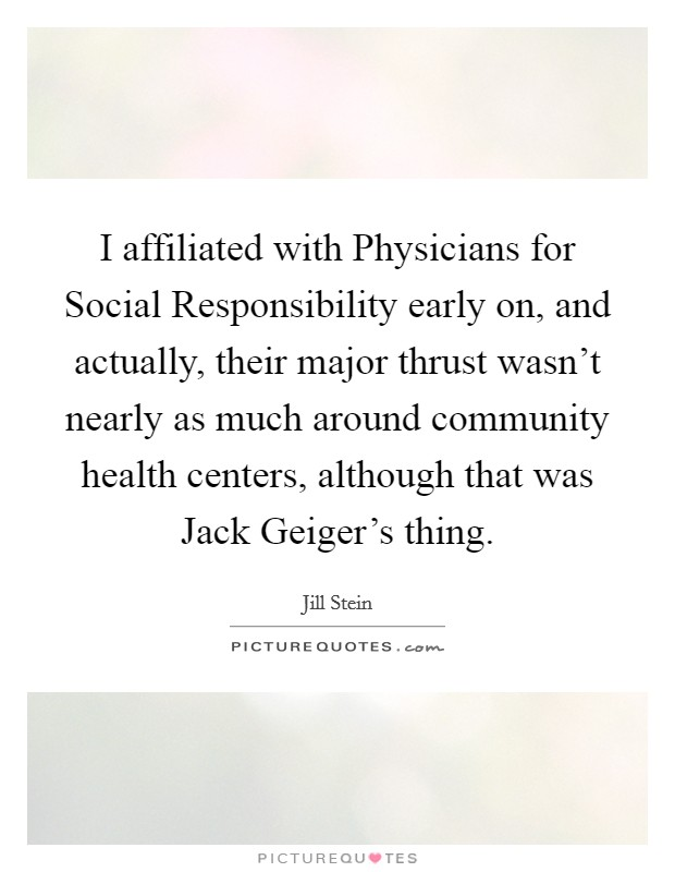 I affiliated with Physicians for Social Responsibility early on, and actually, their major thrust wasn't nearly as much around community health centers, although that was Jack Geiger's thing Picture Quote #1