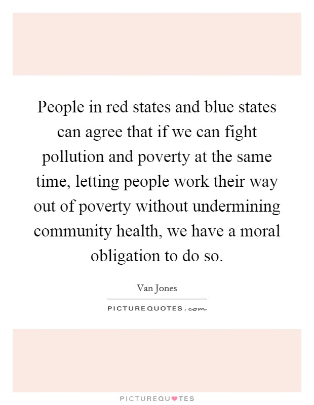 People in red states and blue states can agree that if we can fight pollution and poverty at the same time, letting people work their way out of poverty without undermining community health, we have a moral obligation to do so Picture Quote #1
