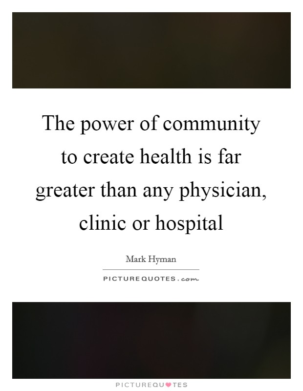 The power of community to create health is far greater than any physician, clinic or hospital Picture Quote #1