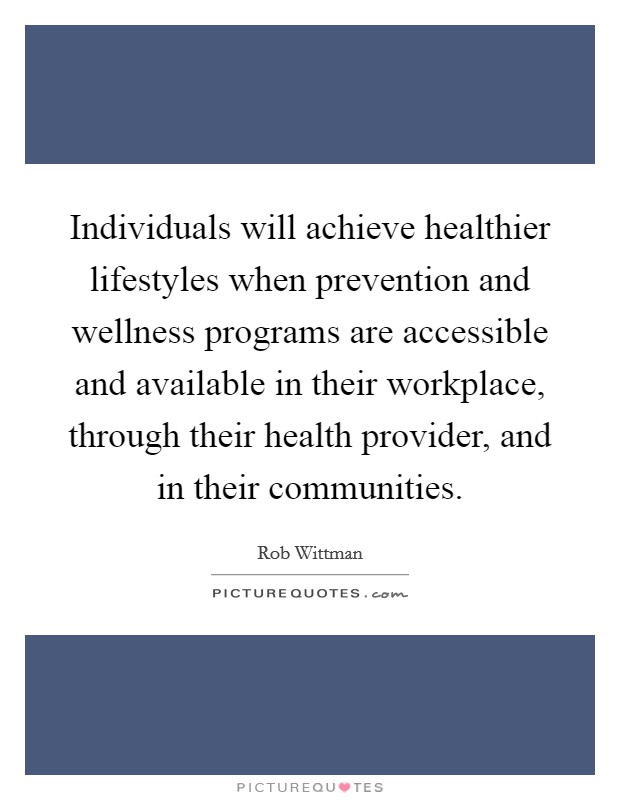 Individuals will achieve healthier lifestyles when prevention and wellness programs are accessible and available in their workplace, through their health provider, and in their communities Picture Quote #1