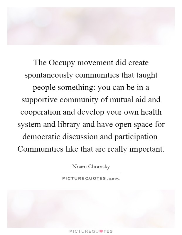 The Occupy movement did create spontaneously communities that taught people something: you can be in a supportive community of mutual aid and cooperation and develop your own health system and library and have open space for democratic discussion and participation. Communities like that are really important Picture Quote #1