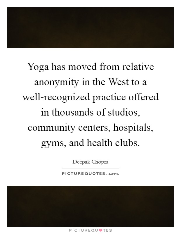 Yoga has moved from relative anonymity in the West to a well-recognized practice offered in thousands of studios, community centers, hospitals, gyms, and health clubs Picture Quote #1