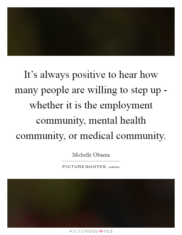 It's always positive to hear how many people are willing to step up - whether it is the employment community, mental health community, or medical community Picture Quote #1
