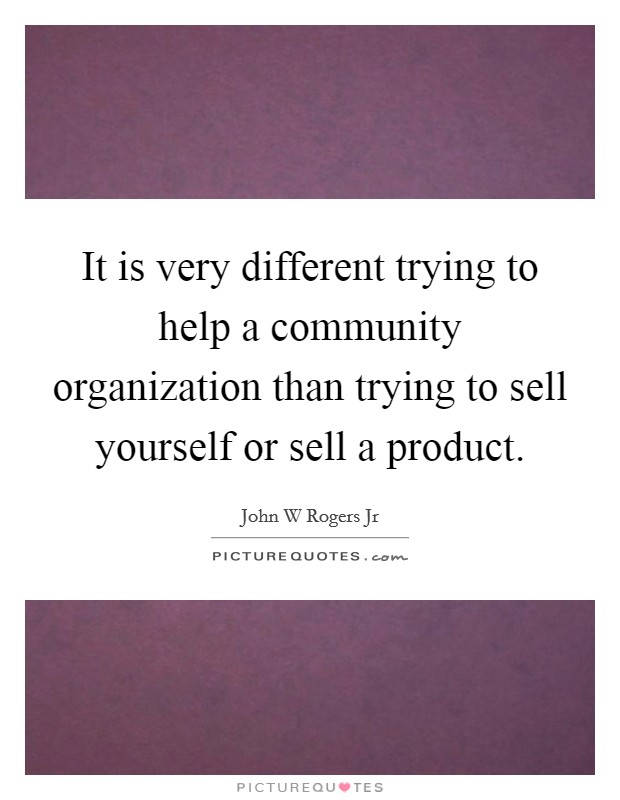 It is very different trying to help a community organization than trying to sell yourself or sell a product Picture Quote #1