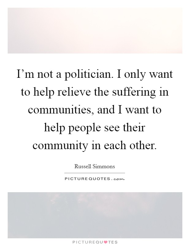 I'm not a politician. I only want to help relieve the suffering in communities, and I want to help people see their community in each other Picture Quote #1