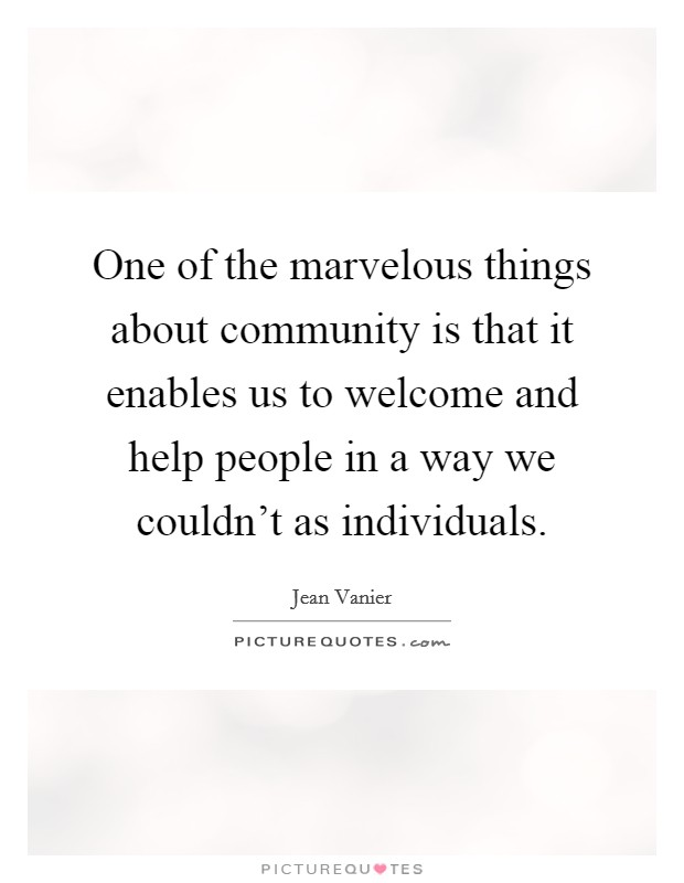 One of the marvelous things about community is that it enables us to welcome and help people in a way we couldn't as individuals Picture Quote #1