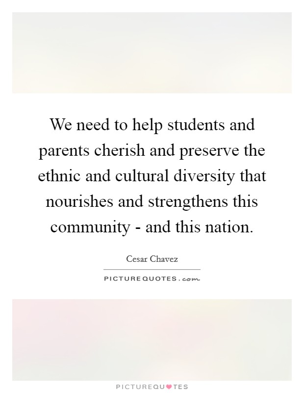 We need to help students and parents cherish and preserve the ethnic and cultural diversity that nourishes and strengthens this community - and this nation Picture Quote #1