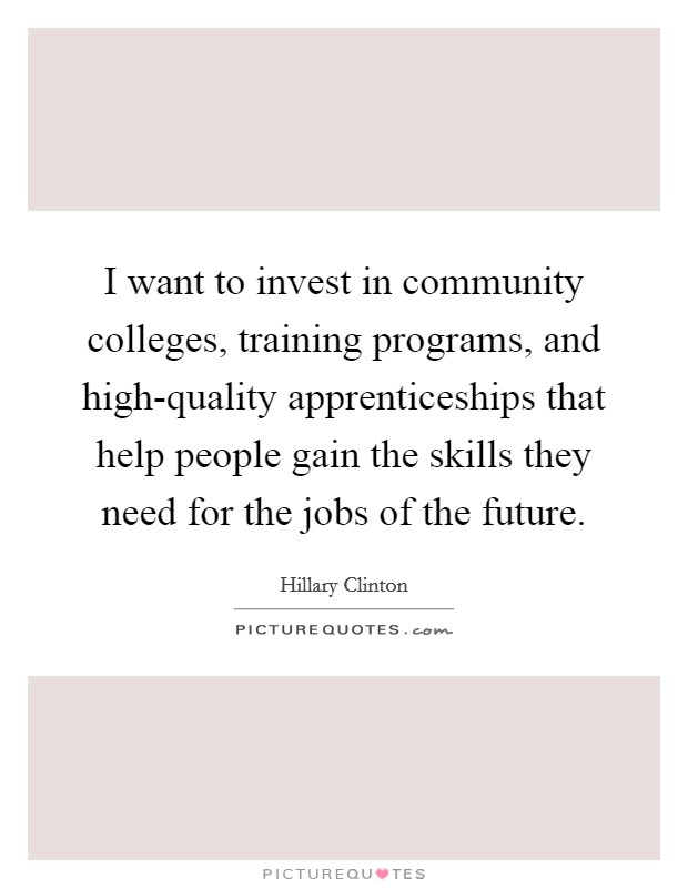 I want to invest in community colleges, training programs, and high-quality apprenticeships that help people gain the skills they need for the jobs of the future Picture Quote #1