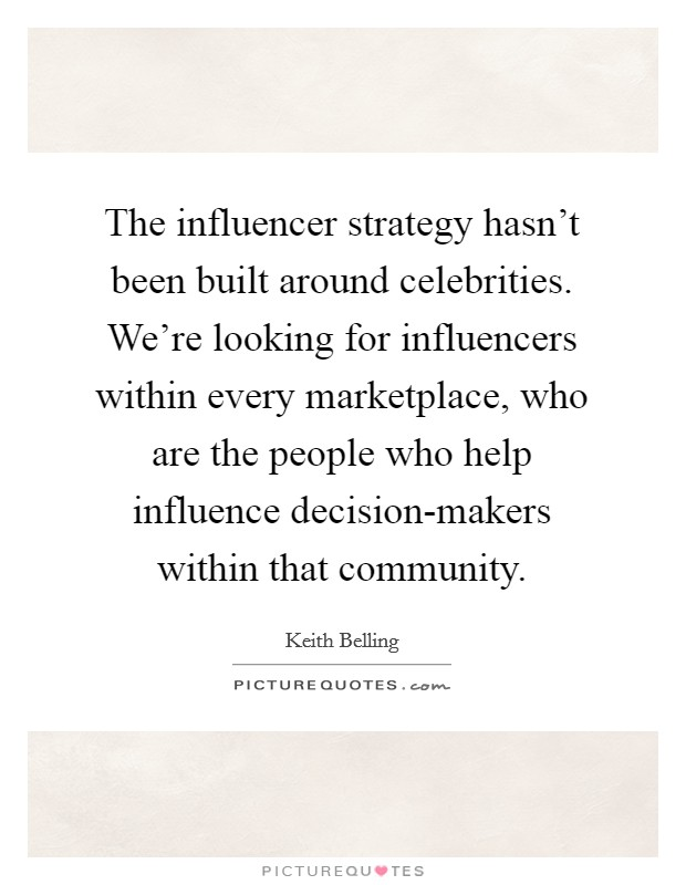 The influencer strategy hasn't been built around celebrities. We're looking for influencers within every marketplace, who are the people who help influence decision-makers within that community Picture Quote #1