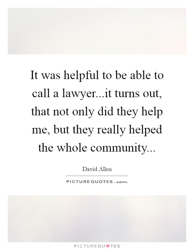 It was helpful to be able to call a lawyer...it turns out, that not only did they help me, but they really helped the whole community Picture Quote #1