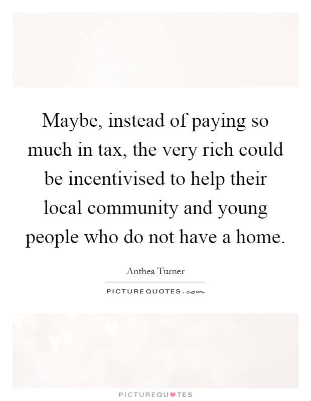 Maybe, instead of paying so much in tax, the very rich could be incentivised to help their local community and young people who do not have a home Picture Quote #1