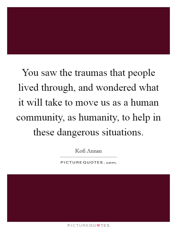 You saw the traumas that people lived through, and wondered what it will take to move us as a human community, as humanity, to help in these dangerous situations Picture Quote #1